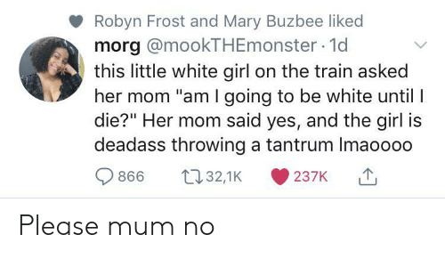 "tantrum: Robyn Frost and Mary Buzbee liked  morg @mookTHEmonster 1d  this little white girl on the train asked  her mom ""am I going to be white until I  die?"" Her mom said yes, and the girl is  deadass throwing a tantrum Imaoooo  t32,1K  866  237K Please mum no"
