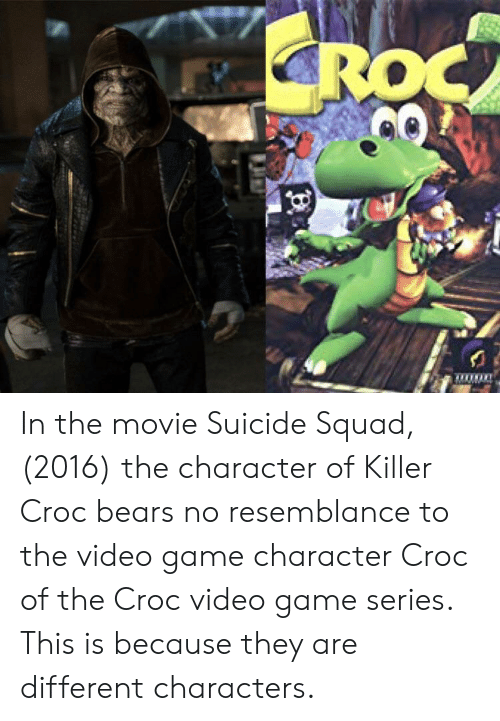 Killer Croc: ROC In the movie Suicide Squad, (2016) the character of Killer Croc bears no resemblance to the video game character Croc of the Croc video game series. This is because they are different characters.