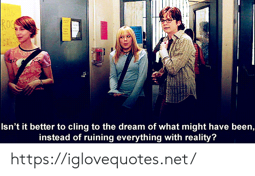 Reality, Been, and Net: ROC  Isn't it better to cling to the dream of what might have been,  instead of ruining everything with reality? https://iglovequotes.net/