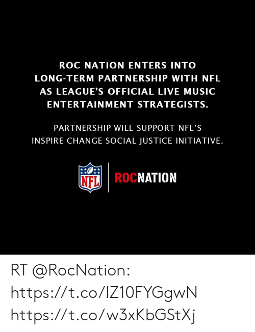 Memes, Music, and Nfl: ROC NATION ENTERS INTO  LONG-TERM PARTNERSHIP WITH NFL  AS LEAGUE'S OFFICIAL LIVE MUSIC  ENTERTAINMENT STRATEGISTS.  PARTNERSHIP WILL SUPPORT NFL'S  INSPIRE CHANGE SOCIAL JUSTICE INITIATIVE.  NFL|ROCNATION RT @RocNation: https://t.co/IZ10FYGgwN https://t.co/w3xKbGStXj