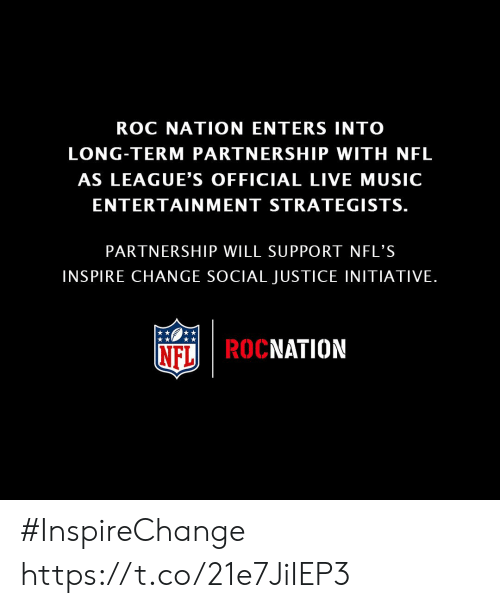 Memes, Music, and Nfl: ROC NATION ENTERS INTO  LONG-TERM PARTNERSHIP WITH NFL  AS LEAGUE'S OFFICIAL LIVE MUSIC  ENTERTAINMENT STRATEGISTS.  PARTNERSHIP WILL SUPPORT NFL'S  INSPIRE CHANGE SOCIAL JUSTICE INITIATIVE.  NFL|ROCNATION #InspireChange https://t.co/21e7JiIEP3