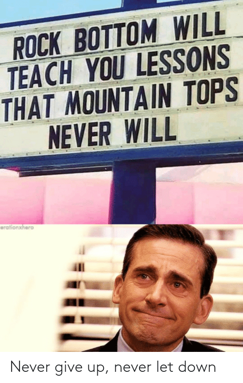 mountain: ROCK BOTTOM WIL  TEACH YOU LESSONS  THAT MOUNTAIN TOPS  NEVER WILL  erationxhero Never give up, never let down