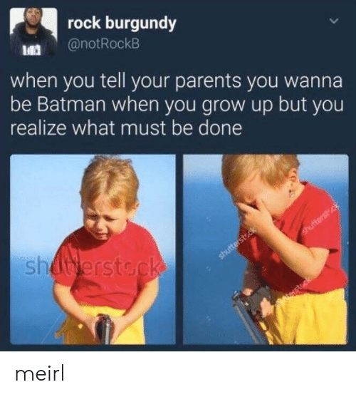 Batman, Parents, and MeIRL: rock burgundy  @notRockB  when you tell your parents you wanna  be Batman when you grow up but you  realize what must be done  si meirl