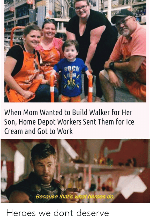 Work, Heroes, and Home: ROCK  N  When Mom Wanted to Build Walker for Her  Son, Home Depot Workers Sent Them for Ice  Cream and Got to Work  Because that's what heroes do Heroes we dont deserve
