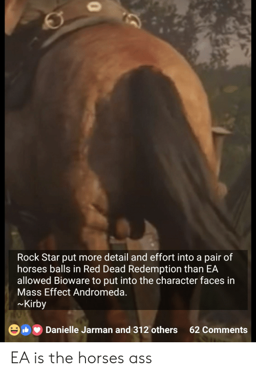 andromeda: Rock Star put more detail and effort into a pair of  horses balls in Red Dead Redemption than EA  allowed Bioware to put into the character faces in  Mass Effect Andromeda.  Kirby  Danielle Jarman and 312 others 62 Comments  > K EA is the horses ass