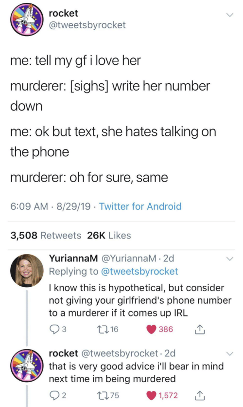 Advice, Android, and Love: rocket  @tweetsbyrocket  me: tell my gf i love her  murderer: [sighs] write her number  down  me: ok but text, she hates talking on  the phone  murderer: oh for sure, same  6:09 AM 8/29/19 Twitter for Android  3,508 Retweets 26K Likes  YuriannaM @YuriannaM 2d  Replying to @tweetsbyrocket  I know this is hypothetical, but consider  not giving your girlfriend's phone number  to a murderer if it comes up IRL  3  t.16  386  rocket @tweetsbyrocket.2d  that is very good advice i'll bear in mind  next time im being murdered  2 2  275  1,572
