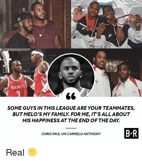Chris Paul: ROCKETS  SOME GUYS IN THIS LEAGUE ARE YOUR TEAMMATES,  BUTMELO'S MY FAMILY. FOR ME, IT'S ALLABOUT  HIS HAPPINESS AT THE END OF THE DAY.  CHRIS PAUL ON CARMELO ANTHONY  B R Real ✊