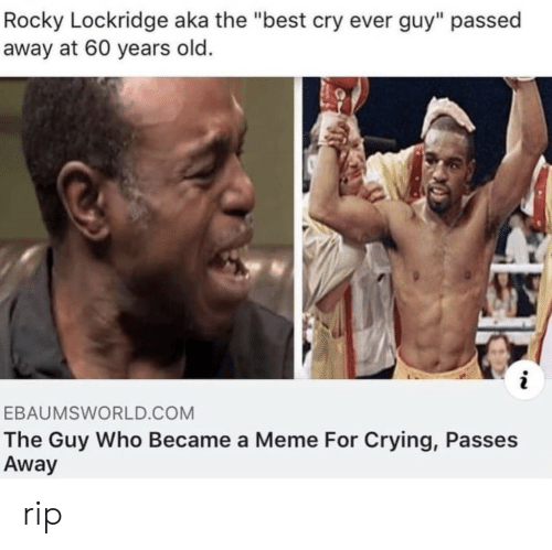 "Crying, Ebaumsworld, and Meme: Rocky Lockridge aka the ""best cry ever guy"" passed  away at 60 years old.  EBAUMSWORLD.COM  The Guy Who Became a Meme For Crying, Passes  Away rip"