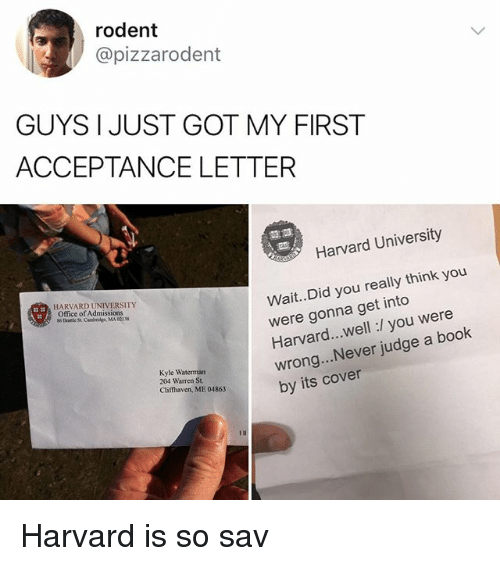 Memes, Harvard University, and Book: rodent  @pizzarodent  GUYS I JUST GOT MY FIRST  ACCEPTANCE LETTER  霊霊  Harvard University  Wait..Did you really think you  were gonna get into  Harvard...well:/ you were  wrong... Never judge a book  by its cover  HARVARD UNIVERSITY  Office of Admissions  Kyle Waterman  204 Warren St.  Clifthaven, ME 04863 Harvard is so sav