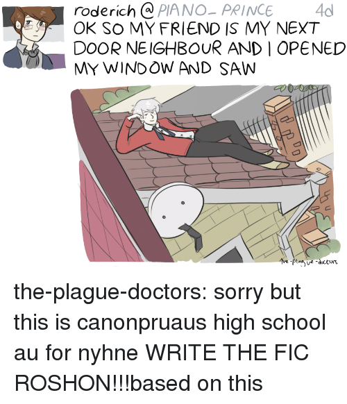 Saw, School, and Sorry: roderich @ PIANO-PRINCE4  OK SO MY FRIEND IS MY NEXT  DOOR NEIGHBOUR AND I OPENED  MY WINDOW AND SAW the-plague-doctors:  sorry but this is canonpruaus high school au for nyhne WRITE THE FIC ROSHON!!!based on this
