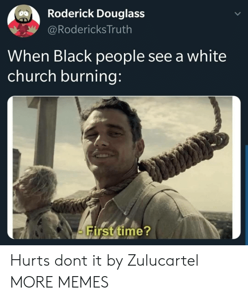 Church, Dank, and Memes: Roderick Douglass  @Rodericks Truth  When Black people see a white  church burning:  Firsttime? Hurts dont it by Zulucartel MORE MEMES