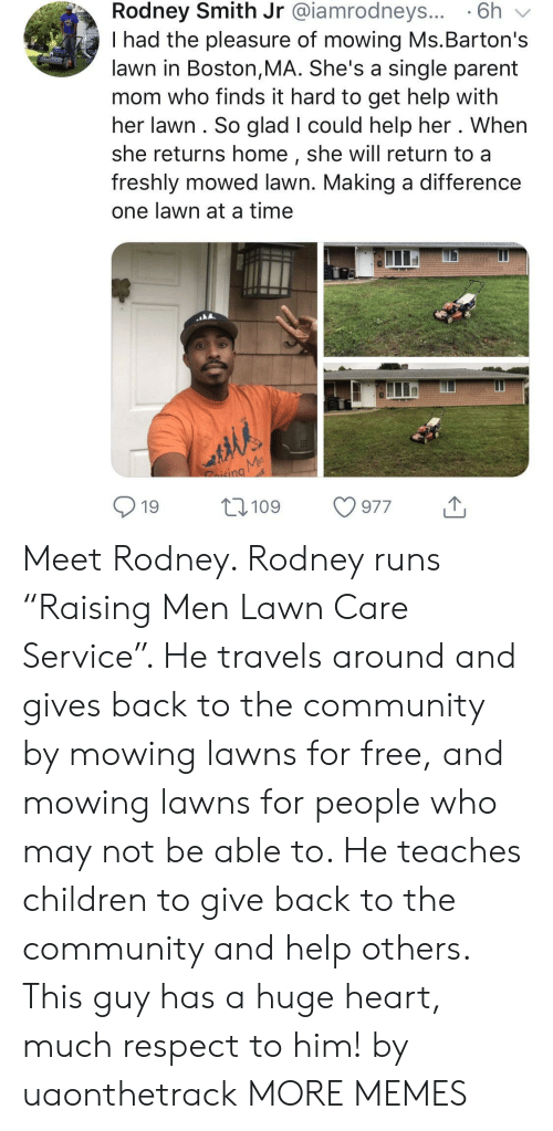 "Lawn Care: Rodney Smith Jr @iamrodneys... 6h v  I had the pleasure of mowing Ms.Barton's  lawn in Boston,MA. She's a single parent  mom who finds it hard to get help with  her lawn. So glad I could help her . When  she returns home, she will return to a  freshly mowed lawn. Making a difference  one lawn at a time  nd  19 109 977 Meet Rodney. Rodney runs ""Raising Men Lawn Care Service"". He travels around and gives back to the community by mowing lawns for free, and mowing lawns for people who may not be able to. He teaches children to give back to the community and help others. This guy has a huge heart, much respect to him! by uaonthetrack MORE MEMES"