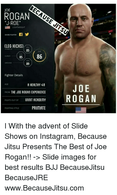 """Joe Rogan, Memes, and Academy: ROGAN  """"J-ROE""""  LIGHTWEIGHT  SHARE FIGHTER  (LEG HICKS)  STAND UP  85  86  CLINCH  85  GROUND  89  Fighter Details  AGE  A HEALTHY 48  JOE  FROM  THE JOE ROGAN EXPERIENCE  FIGHTS OUT OF  ONNIT ACADEMY  ROGAN  PRIMATE  FIGHTING STYLE l With the advent of Slide Shows on Instagram, Because Jitsu Presents The Best of Joe Rogan!! -> Slide images for best results BJJ BecauseJitsu BecauseJRE www.BecauseJitsu.com"""