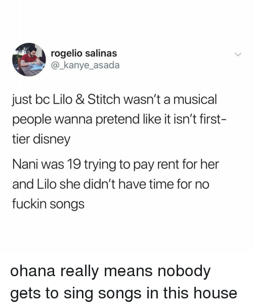 salinas: rogelio salinas  @_kanye_asada  just bc Lilo & Stitch wasn't a musical  people wanna pretend like it isn't first-  tier disney  Nani was 19 trying to pay rent for her  and Lilo she didn't have time for no  fuckin songs ohana really means nobody gets to sing songs in this house