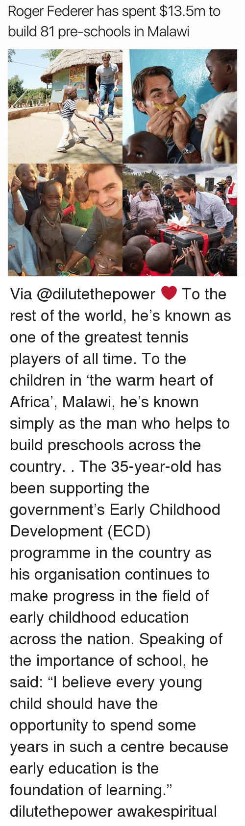 "federer: Roger Federer has spent $13.5m to  build 81 pre-schools in Malawi Via @dilutethepower ❤ To the rest of the world, he's known as one of the greatest tennis players of all time. To the children in 'the warm heart of Africa', Malawi, he's known simply as the man who helps to build preschools across the country. . The 35-year-old has been supporting the government's Early Childhood Development (ECD) programme in the country as his organisation continues to make progress in the field of early childhood education across the nation. Speaking of the importance of school, he said: ""I believe every young child should have the opportunity to spend some years in such a centre because early education is the foundation of learning."" dilutethepower awakespiritual"