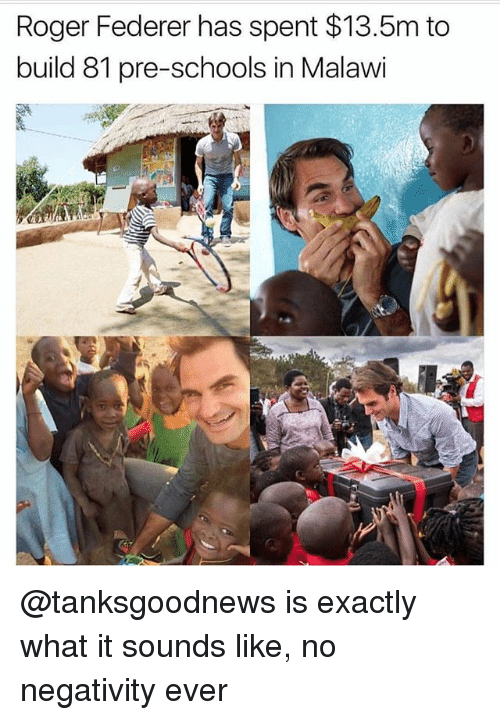 federer: Roger Federer has spent $13.5m to  build 81 pre-schools in Malawi @tanksgoodnews is exactly what it sounds like, no negativity ever