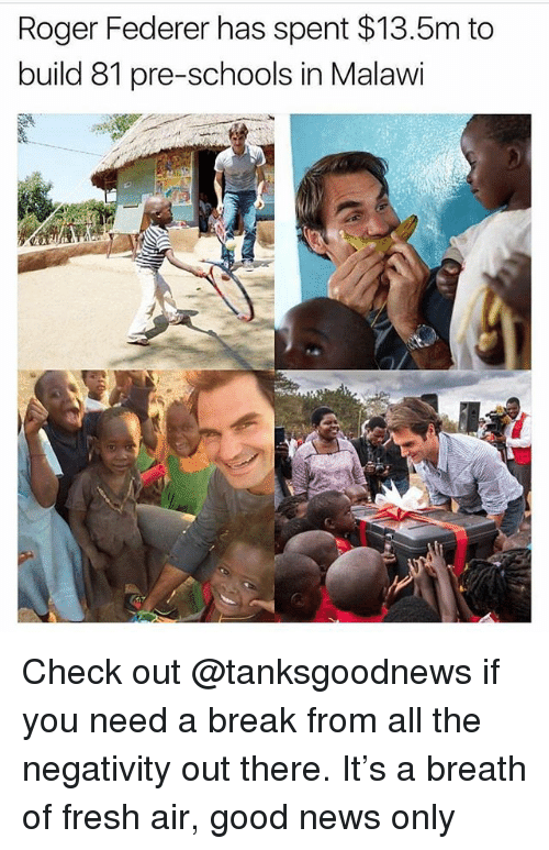 federer: Roger Federer has spent $13.5m to  build 81 pre-schools in Malawi Check out @tanksgoodnews if you need a break from all the negativity out there. It's a breath of fresh air, good news only