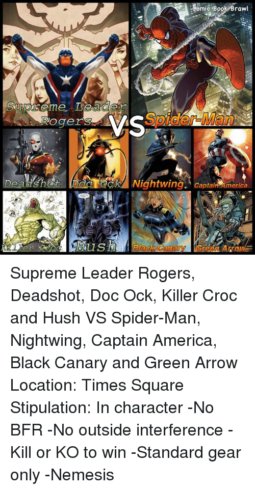 Killer Croc: Rogers  :Gomic Book Brawl  VS  Nightwing. Captair America Supreme Leader Rogers, Deadshot, Doc Ock, Killer Croc and Hush VS Spider-Man, Nightwing, Captain America, Black Canary and Green Arrow  Location: Times Square   Stipulation: In character -No BFR -No outside interference -Kill or KO to win -Standard gear only   -Nemesis