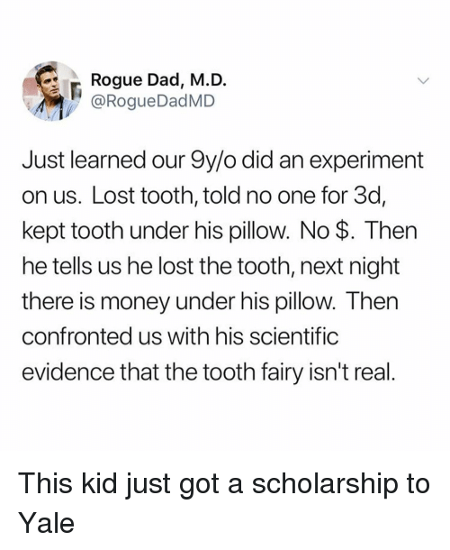 Dad, Funny, and Money: Rogue Dad, M.D  @RogueDadMD  Just learned our 9y/o did an experiment  on us. Lost tooth, told no one for 3d,  kept tooth under his pillow. No $. Then  he tells us he lost the tooth, next night  there is money under his pillow. Then  confronted us with his scientific  evidence that the tooth fairy isn't real This kid just got a scholarship to Yale