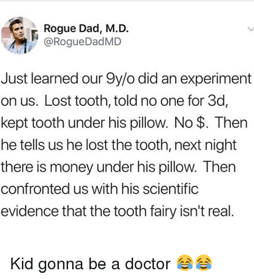 Dad, Doctor, and Funny: Rogue Dad, M.D.  @RogueDadMD  Just learned our 9y/o did an experiment  on us. Lost tooth, told no one for 3d,  kept tooth under his pillow. No $. Then  he tells us he lost the tooth, next night  there is money under his pillow. Then  confronted us with his scientific  evidence that the tooth fairy isn't real Kid gonna be a doctor 😂😂
