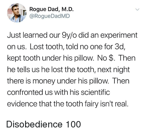 Anaconda, Dad, and Money: Rogue Dad, M.D.  @RogueDadMD  Just learned our 9y/o did an experiment  on us. Lost tooth, told no one for 3d,  kept tooth under his pillow. No $. Then  he tells us he lost the tooth, next night  there is money under his pillow. Then  confronted us with his scientifig  evidence that the tooth fairy isn't real Disobedience 100