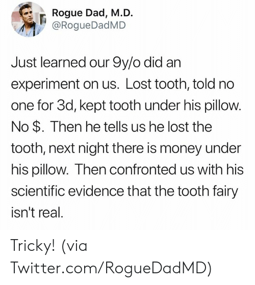 Dad, Dank, and Money: Rogue Dad, M.D.  @RogueDadMD  Just learned our 9y/o did an  experiment on us. Lost tooth, told no  one for 3d, kept tooth under his pillow.  No $. Then he tells us he lost the  tooth, next night there is money under  his pillow. Then confronted us with his  scientific evidence that the tooth fairy  isn't real. Tricky! (via Twitter.com/RogueDadMD)