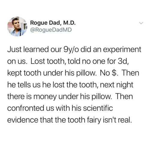 fairy: Rogue Dad, M.D.  @RogueDadMD  Just learned our 9y/o did an experiment  on us. Lost tooth, told no one for 3d,  kept tooth under his pillow. No $. Then  he tells us he lost the tooth, next night  there is money under his pillow. Then  confronted us with his scientific  evidence that the tooth fairy isn't real.