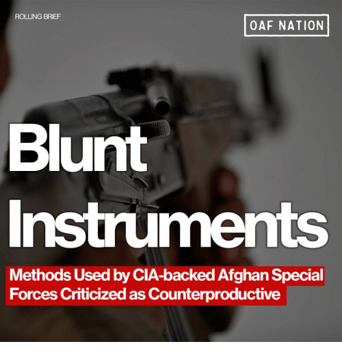 Afghan: ROLLING BRIEF  OAF NATION  Blunt  Instruments  Methods Used by CIA-backed Afghan Special  Forces Criticized as Counterproductive