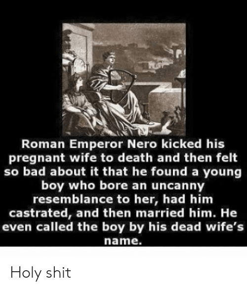Nero: Roman Emperor Nero kicked his  pregnant wife to death and then felt  so bad about it that he found a young  boy who bore an uncanny  resemblance to her, had him  castrated, and then married him. He  even called the boy by his dead wife's  name. Holy shit