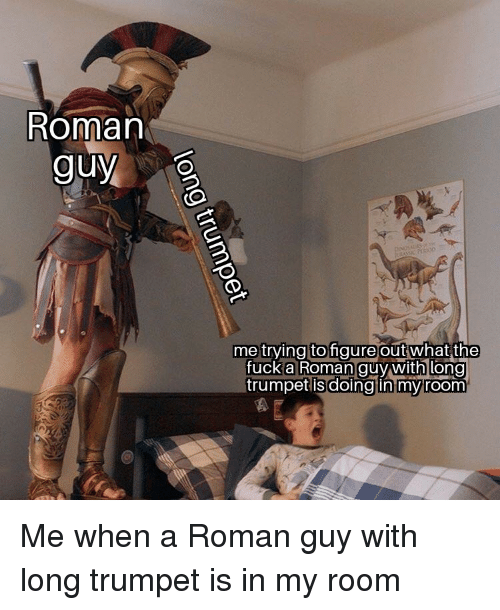 Fuck, Roman, and Trumpet: Roman  guy  me trving tofigure outwhat  the  fuck a Roman guy with long  trumpet is  doing in myroom Me when a Roman guy with long trumpet is in my room