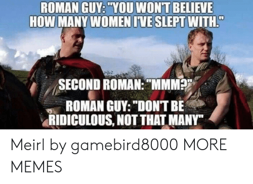 "Dank, Memes, and Target: ROMAN GUY: ""YOU WONT BELIEVE  HOW MANY WOMEN IVE SLEPT WITH  / /  SECOND ROMAN:MMM  ROMAN GUY: ""DON'T BE  RIDICULOUS, NOTTHAT MANY"" Meirl by gamebird8000 MORE MEMES"