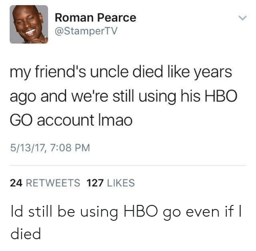 Friends, Hbo, and Hbo Go: Roman Pearce  @StamperTV  my friend's uncle died like years  ago and we're still using his HBO0  GO account Imao  5/13/17, 7:08 PM  24 RETWEETS 127 LIKES Id still be using HBO go even if I died
