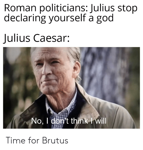 God, History, and Julius Caesar: Roman politicians: Julius stop  declaring yourself a god  Julius Caesar:  No, I don't think I will Time for Brutus