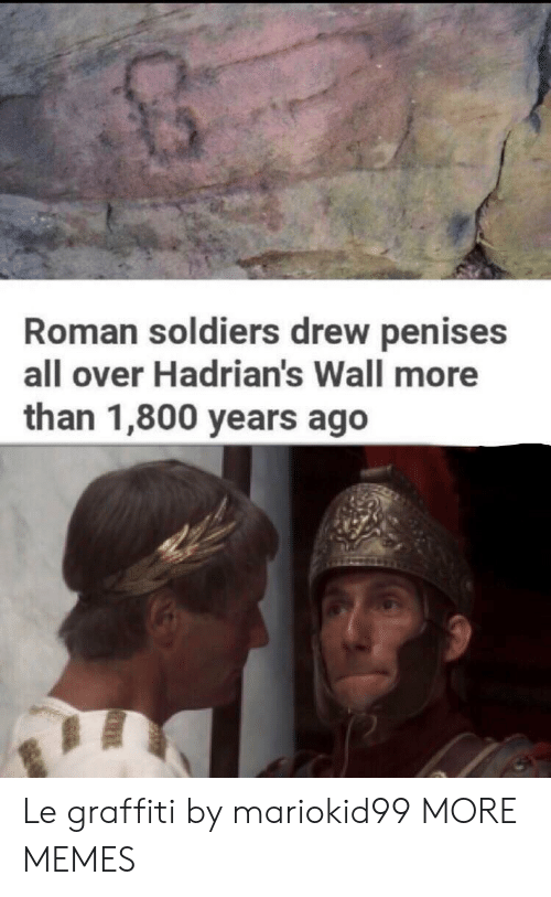Roman: Roman soldiers drew penises  all over Hadrian's Wall more  than 1,800 years ago Le graffiti by mariokid99 MORE MEMES