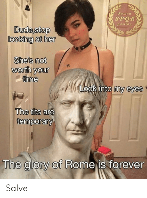 Tits, Forever, and Time: Roman  SPQR  posting  looking at her  She's not  worth yourK  time  opk into my eyes  The tits are  temporary  The glory of Rome is forever Salve