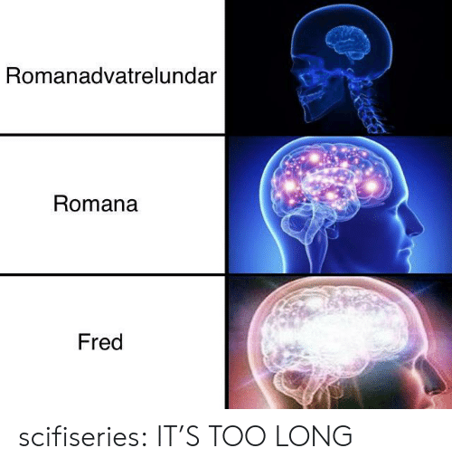 fred: Romanadvatrelundar  Romana  Fred scifiseries:  IT'S TOO LONG