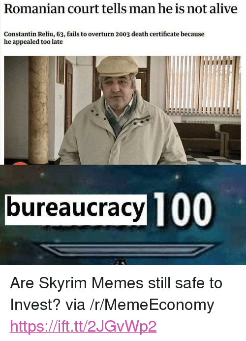 "Skyrim Memes: Romanian court tells man he is not alive  Constantin Reliu, 63, fails to overturn 2003 death certificate because  he appealed too late  bureaucracy T00 <p>Are Skyrim Memes still safe to Invest? via /r/MemeEconomy <a href=""https://ift.tt/2JGvWp2"">https://ift.tt/2JGvWp2</a></p>"
