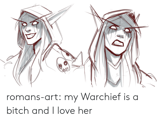 Bitch, Love, and Tumblr: romans-art:  my Warchief is a bitch and I love her
