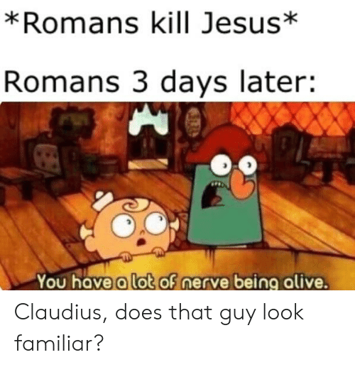 Alive, Jesus, and Dank Christian: *Romans kill Jesus*  Romans 3 days later:  You have a lot of nerve being alive. Claudius, does that guy look familiar?