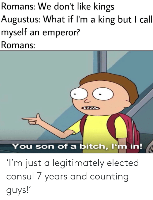 Bitch, Augustus, and King: Romans: We don't like kings  Augustus: What if I'm a king but I call  myself an emperor?  Romans:  You son of a bitch, I'm in! 'I'm just a legitimately elected consul 7 years and counting guys!'