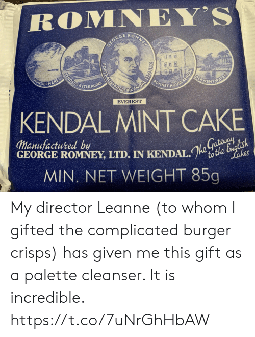Memes, Cake, and House: ROMNEY'S  O  MNE  GEORC  OEBWENTNS  KENDALCASTLERUINS  ROMNEY HOUSE KENDA  AINE CENDAL TS  INDERMERE  AL  EVEREST  KENDAL MINT CAKE  Manufactured by  GEORGE ROMNEY, LTD. IN KENDAL.to the English  MIN. NET WEIGHT 85g  Lakes My director Leanne (to whom I gifted the complicated burger crisps) has given me this gift as a palette cleanser. It is incredible. https://t.co/7uNrGhHbAW
