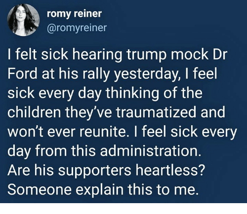 romy: romy reiner  @romyreiner  I felt sick hearing trump mock Dr  Ford at his rally yesterday, I feel  sick every day thinking of the  children they ve traumatized and  won't ever reunite. I feel sick every  day from this administration  Are his supporters heartless?  Someone explain this to me