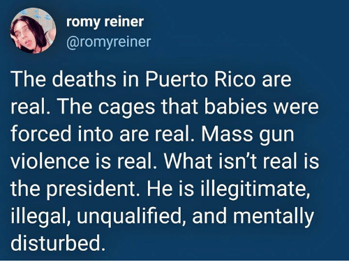romy: romy reiner  @romyreiner  The deaths in Puerto Rico are  real. The cages that babies were  forced into are real. Mass gun  violence is real. What isn't real is  the president. He is illegitimate,  illegal, unqualified, and mentally  disturbed