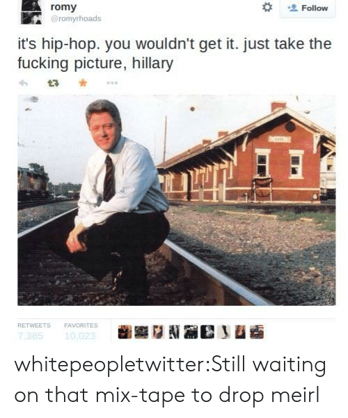romy:  #  romy  @romyrhoads  Follow  it's hip-hop. you wouldn't get it. just take the  fucking picture, hillary  わta * ..。  RETVEETS  FAVORITES  10 whitepeopletwitter:Still waiting on that mix-tape to drop meirl