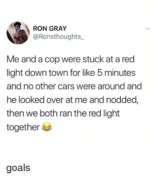 Cars, Goals, and Tumblr: RON GRAY  @Ronsthoughts_  Me and a cop were stuck at a red  light down town for like 5 minutes  and no other cars were around and  he looked over at me and nodded,  then we both ran the red light  together goals