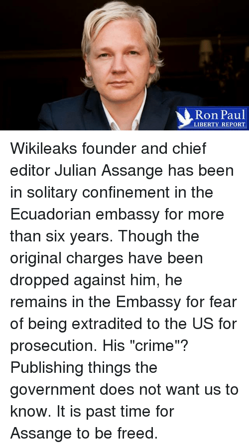 "Does Not Want: Ron Paul  LIBERTY REPORT Wikileaks founder and chief editor Julian Assange has been in solitary confinement in the Ecuadorian embassy for more than six years. Though the original charges have been dropped against him, he remains in the Embassy for fear of being extradited to the US for prosecution. His ""crime""? Publishing things the government does not want us to know. It is past time for Assange to be freed."