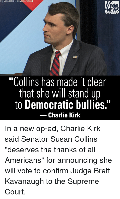 """Charlie, Memes, and News: Ron Sachs/picture-alliance/dpa/AP Images)  FOX  NEWS  ch a n n e l  """"Collins has made it clear  that she will stand up  to Democratic bullies.""""  -Charlie Kirk In a new op-ed, Charlie Kirk said Senator Susan Collins """"deserves the thanks of all Americans"""" for announcing she will vote to confirm Judge Brett Kavanaugh to the Supreme Court."""