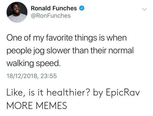 Dank, Memes, and Target: Ronald Funches  @RonFunches  One of my favorite things is when  people jog slower than their normal  walking speed.  18/12/2018, 23:55 Like, is it healthier? by EpicRav MORE MEMES