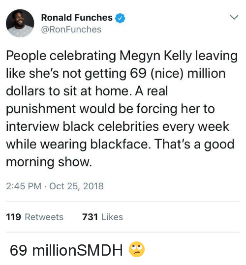 Blackface: Ronald Funches  @RonFunches  People celebrating Megyn Kelly leaving  like she's not getting 69 (nice) million  dollars to sit at home. A real  punishment would be forcing her to  interview black celebrities every week  while wearing blackface. That's a good  morning show.  2:45 PM Oct 25, 2018  119 Retweets  731 Likes 69 millionSMDH 🙄
