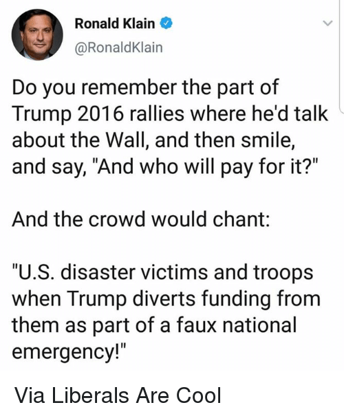 "Cool, Smile, and Trump: Ronald Klain  @RonaldKlain  Do you remember the part of  Trump 2016 rallies where he'd talk  about the Wall, and then smile,  and say, ""And who will pay for it?""  And the crowd would chant:  ""U.S. disaster victims and troops  when Trump diverts funding from  them as part of a faux national  emergency!"" Via Liberals Are Cool"